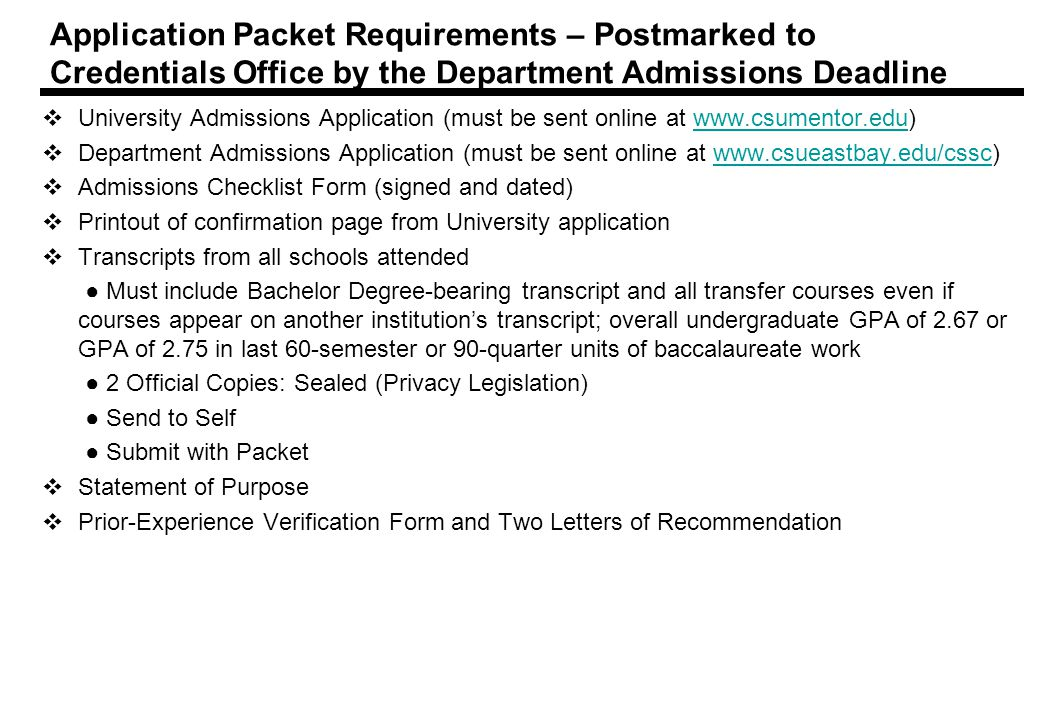 Application Packet Requirements – Postmarked to Credentials Office by the Department Admissions Deadline  University Admissions Application (must be sent online at    Department Admissions Application (must be sent online at    Admissions Checklist Form (signed and dated)  Printout of confirmation page from University application  Transcripts from all schools attended ● Must include Bachelor Degree-bearing transcript and all transfer courses even if courses appear on another institution's transcript; overall undergraduate GPA of 2.67 or GPA of 2.75 in last 60-semester or 90-quarter units of baccalaureate work ● 2 Official Copies: Sealed (Privacy Legislation) ● Send to Self ● Submit with Packet  Statement of Purpose  Prior-Experience Verification Form and Two Letters of Recommendation