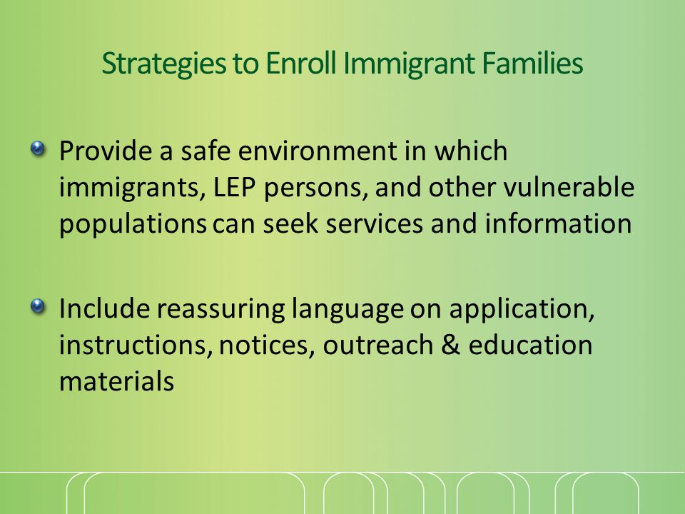 Strategies to Enroll Immigrant Families Provide a safe environment in which immigrants, LEP persons, and other vulnerable populations can seek services and information Include reassuring language on application, instructions, notices, outreach & education materials