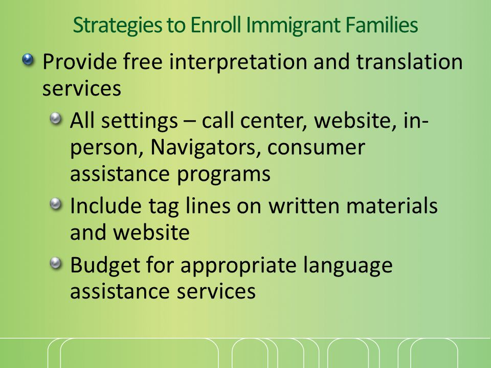 Strategies to Enroll Immigrant Families Provide free interpretation and translation services All settings – call center, website, in- person, Navigators, consumer assistance programs Include tag lines on written materials and website Budget for appropriate language assistance services