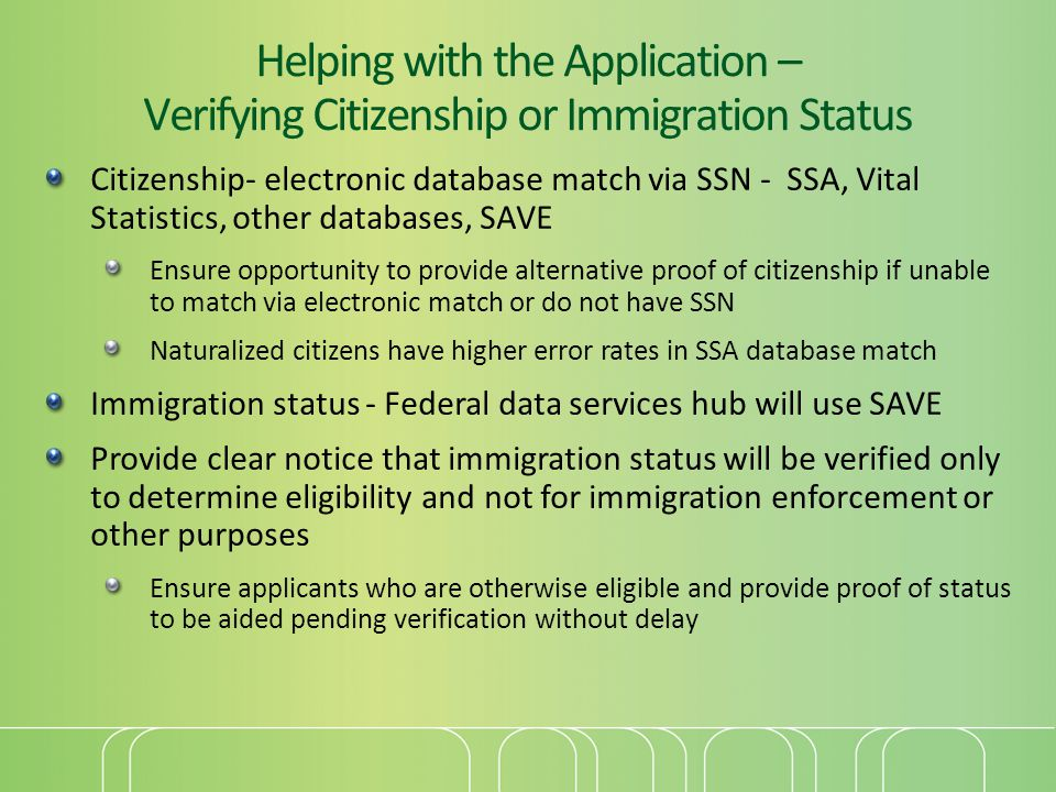 Helping with the Application – Verifying Citizenship or Immigration Status Citizenship- electronic database match via SSN - SSA, Vital Statistics, other databases, SAVE Ensure opportunity to provide alternative proof of citizenship if unable to match via electronic match or do not have SSN Naturalized citizens have higher error rates in SSA database match Immigration status - Federal data services hub will use SAVE Provide clear notice that immigration status will be verified only to determine eligibility and not for immigration enforcement or other purposes Ensure applicants who are otherwise eligible and provide proof of status to be aided pending verification without delay