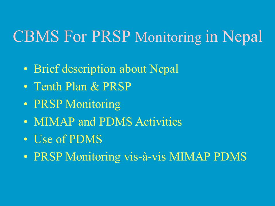 CBMS For PRSP Monitoring in Nepal Brief description about Nepal Tenth Plan & PRSP PRSP Monitoring MIMAP and PDMS Activities Use of PDMS PRSP Monitoring vis-à-vis MIMAP PDMS