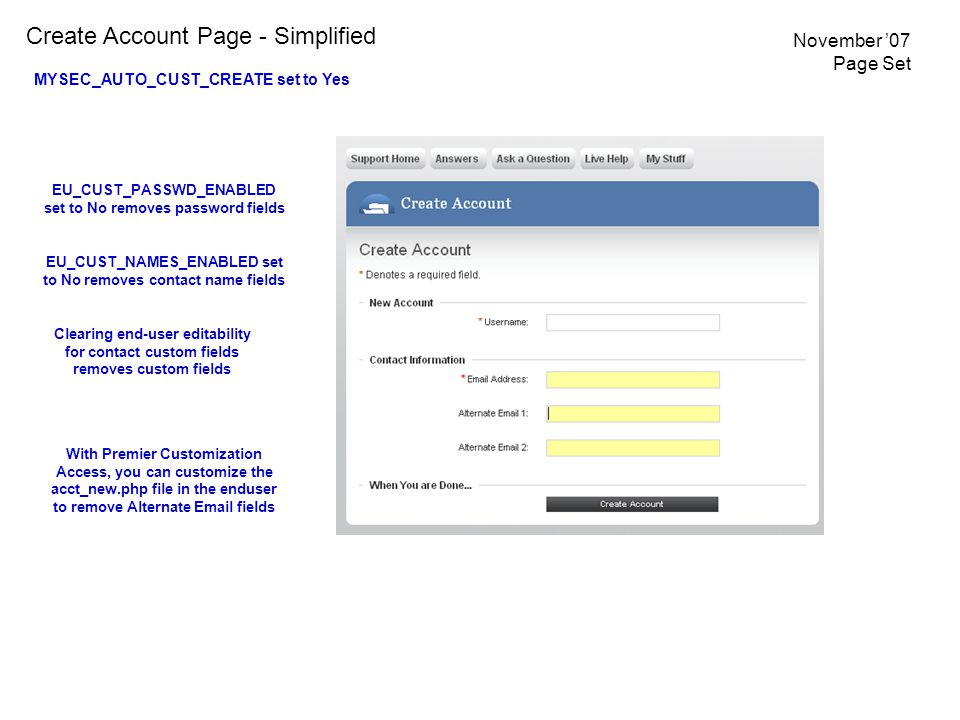 Create Account Page - Simplified MYSEC_AUTO_CUST_CREATE set to Yes EU_CUST_NAMES_ENABLED set to No removes contact name fields Clearing end-user editability for contact custom fields removes custom fields EU_CUST_PASSWD_ENABLED set to No removes password fields With Premier Customization Access, you can customize the acct_new.php file in the enduser to remove Alternate Email fields November '07 Page Set
