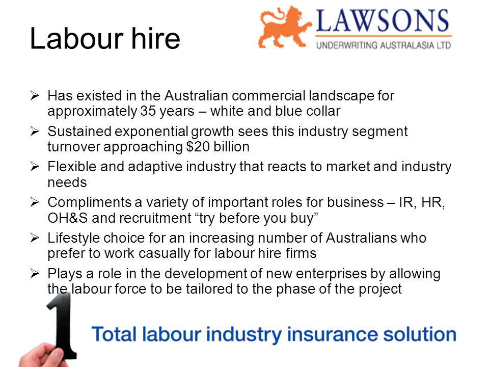 Labour hire  Has existed in the Australian commercial landscape for approximately 35 years – white and blue collar  Sustained exponential growth sees this industry segment turnover approaching $20 billion  Flexible and adaptive industry that reacts to market and industry needs  Compliments a variety of important roles for business – IR, HR, OH&S and recruitment try before you buy  Lifestyle choice for an increasing number of Australians who prefer to work casually for labour hire firms  Plays a role in the development of new enterprises by allowing the labour force to be tailored to the phase of the project