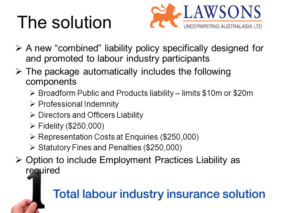The solution  A new combined liability policy specifically designed for and promoted to labour industry participants  The package automatically includes the following components  Broadform Public and Products liability – limits $10m or $20m  Professional Indemnity  Directors and Officers Liability  Fidelity ($250,000)  Representation Costs at Enquiries ($250,000)  Statutory Fines and Penalties ($250,000)  Option to include Employment Practices Liability as required