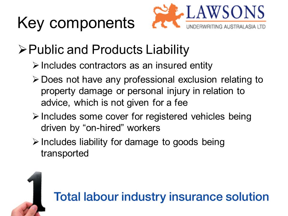 Key components  Public and Products Liability  Includes contractors as an insured entity  Does not have any professional exclusion relating to property damage or personal injury in relation to advice, which is not given for a fee  Includes some cover for registered vehicles being driven by on-hired workers  Includes liability for damage to goods being transported