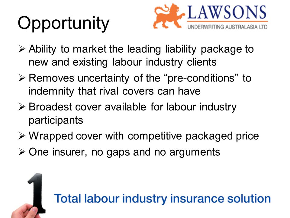 Opportunity  Ability to market the leading liability package to new and existing labour industry clients  Removes uncertainty of the pre-conditions to indemnity that rival covers can have  Broadest cover available for labour industry participants  Wrapped cover with competitive packaged price  One insurer, no gaps and no arguments