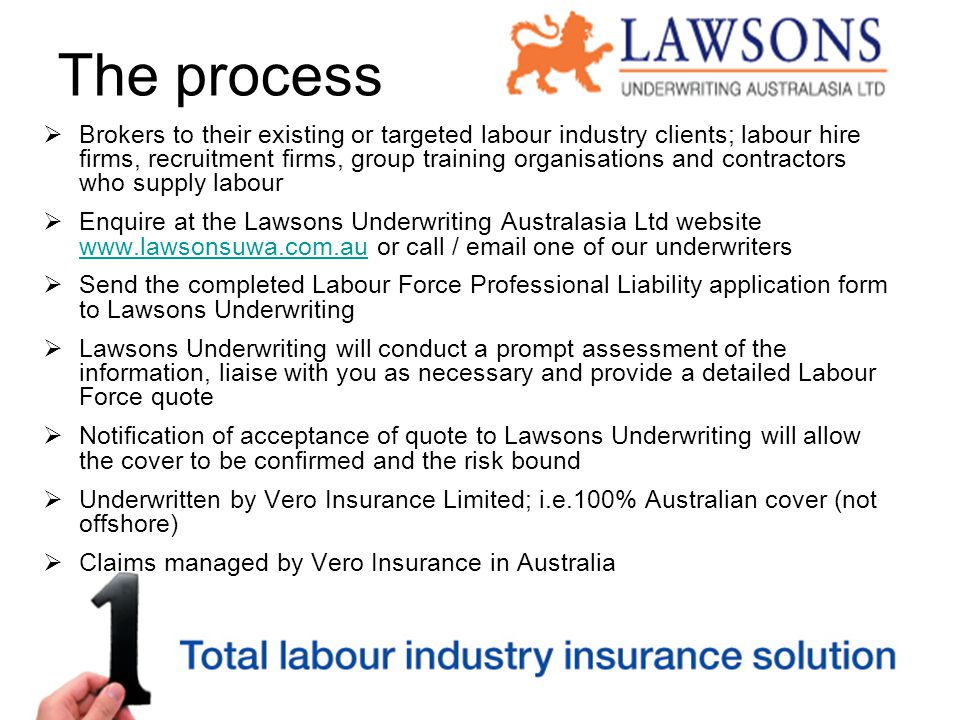 The process  Brokers to their existing or targeted labour industry clients; labour hire firms, recruitment firms, group training organisations and contractors who supply labour  Enquire at the Lawsons Underwriting Australasia Ltd website www.lawsonsuwa.com.au or call / email one of our underwriters www.lawsonsuwa.com.au  Send the completed Labour Force Professional Liability application form to Lawsons Underwriting  Lawsons Underwriting will conduct a prompt assessment of the information, liaise with you as necessary and provide a detailed Labour Force quote  Notification of acceptance of quote to Lawsons Underwriting will allow the cover to be confirmed and the risk bound  Underwritten by Vero Insurance Limited; i.e.100% Australian cover (not offshore)  Claims managed by Vero Insurance in Australia