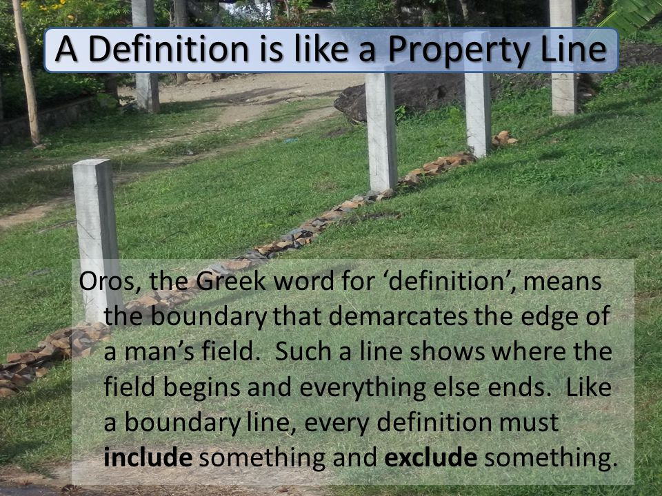 A Definition is like a Property Line Oros, the Greek word for 'definition', means the boundary that demarcates the edge of a man's field. Such a line