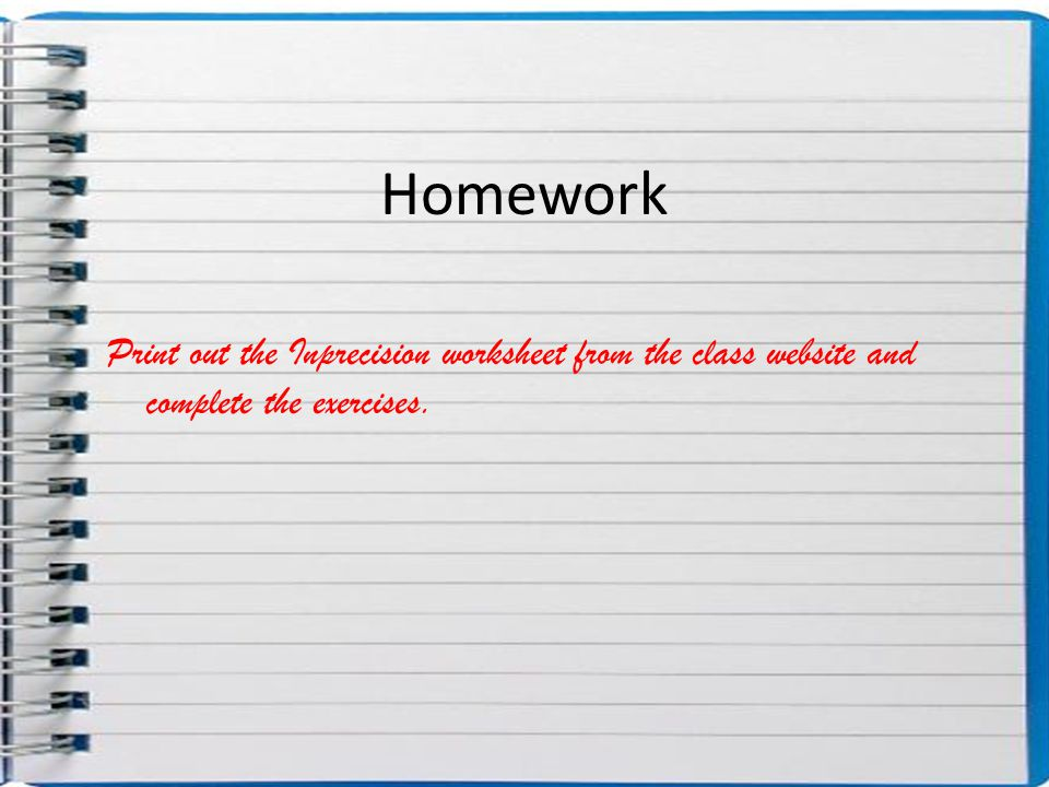 Homework Print out the Inprecision worksheet from the class website and complete the exercises.