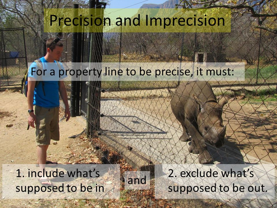 Precision and Imprecision For a property line to be precise, it must: 1. include what's supposed to be in 2. exclude what's supposed to be out. and