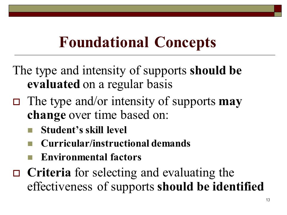 13 Foundational Concepts The type and intensity of supports should be evaluated on a regular basis  The type and/or intensity of supports may change