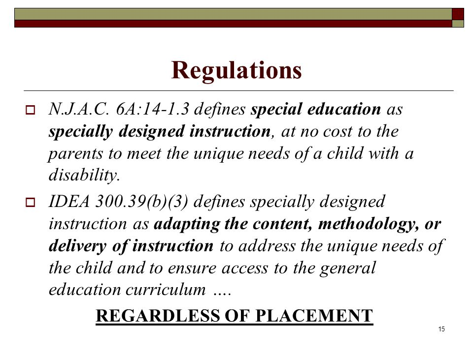 15 Regulations  N.J.A.C. 6A:14-1.3 defines special education as specially designed instruction, at no cost to the parents to meet the unique needs of
