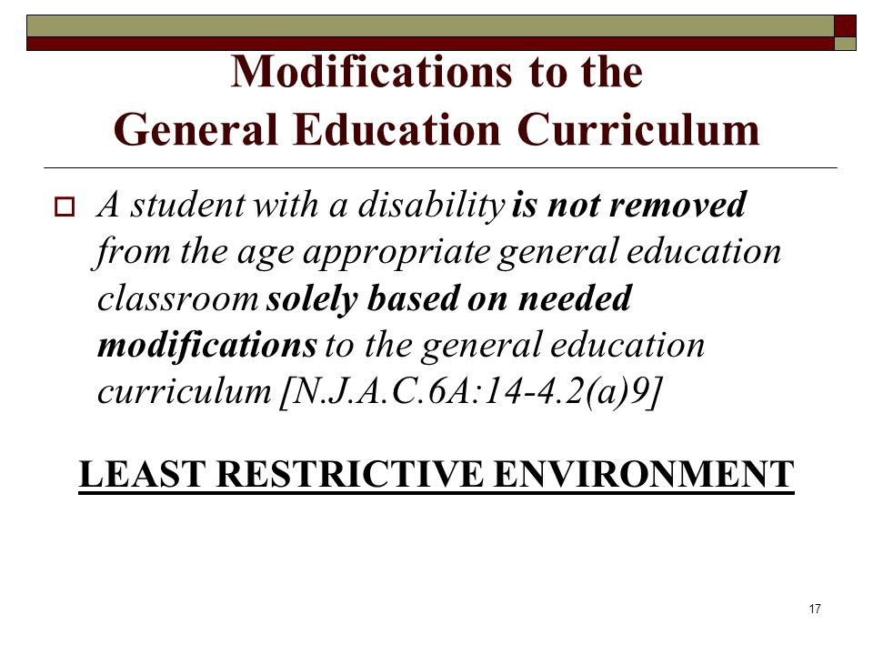 17 Modifications to the General Education Curriculum  A student with a disability is not removed from the age appropriate general education classroom