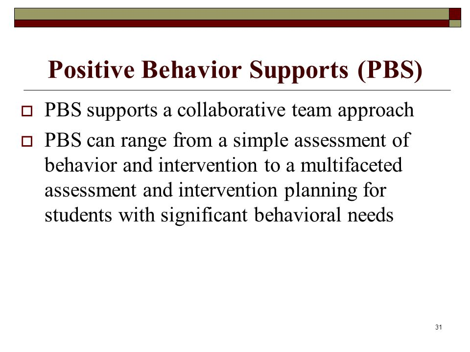 31 Positive Behavior Supports (PBS)  PBS supports a collaborative team approach  PBS can range from a simple assessment of behavior and intervention