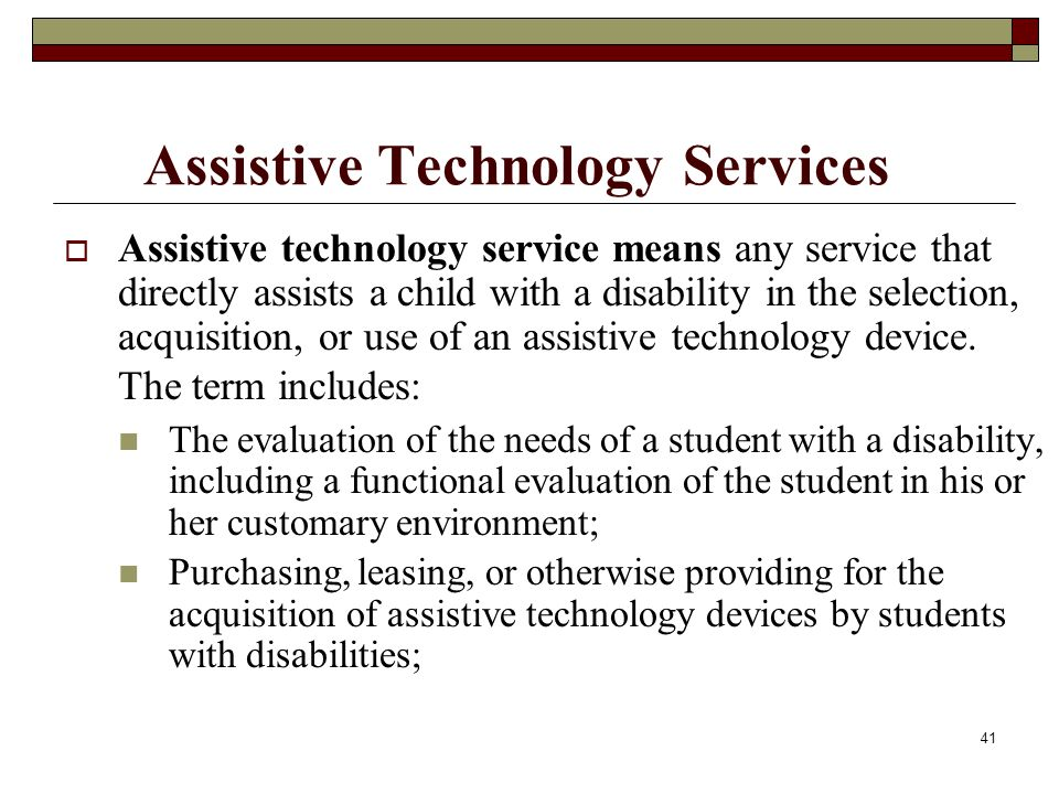 41 Assistive Technology Services  Assistive technology service means any service that directly assists a child with a disability in the selection, ac