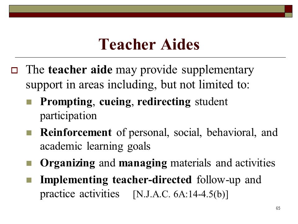 65 Teacher Aides  The teacher aide may provide supplementary support in areas including, but not limited to: Prompting, cueing, redirecting student p