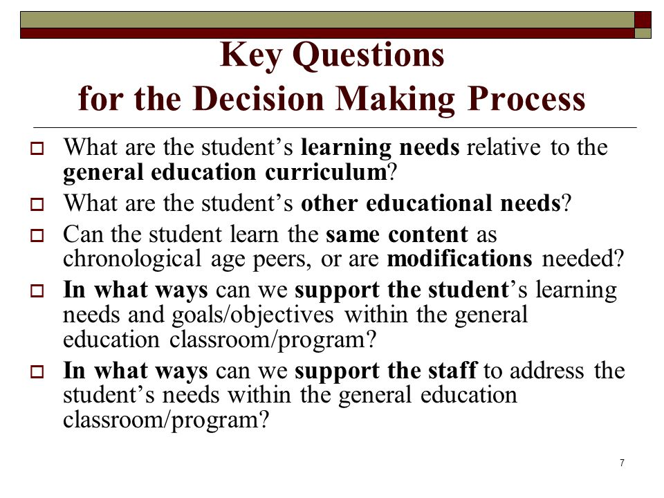 7 Key Questions for the Decision Making Process  What are the student's learning needs relative to the general education curriculum?  What are the s