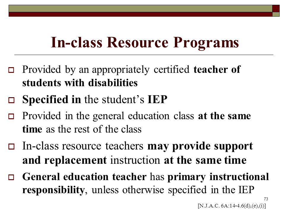 73 In-class Resource Programs  Provided by an appropriately certified teacher of students with disabilities  Specified in the student's IEP  Provid