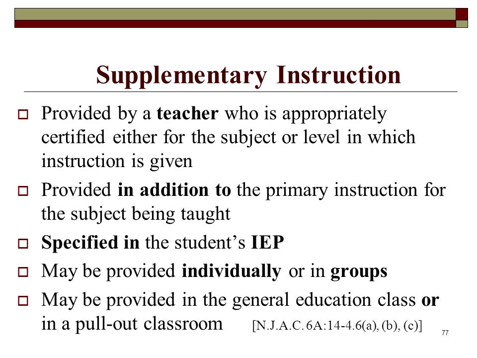 77 Supplementary Instruction  Provided by a teacher who is appropriately certified either for the subject or level in which instruction is given  Pr
