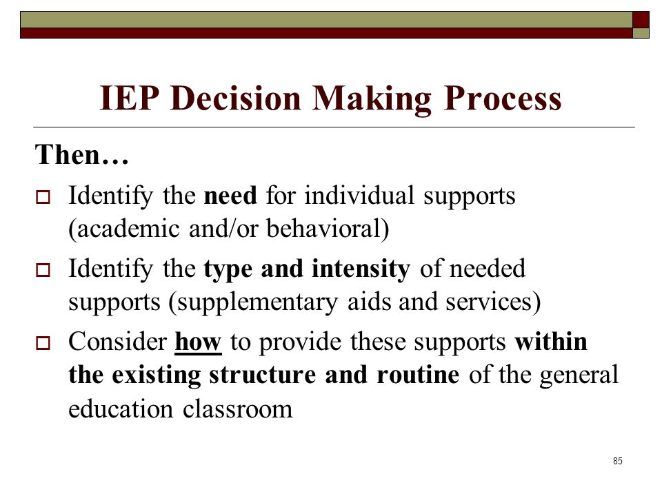 85 IEP Decision Making Process Then…  Identify the need for individual supports (academic and/or behavioral)  Identify the type and intensity of nee