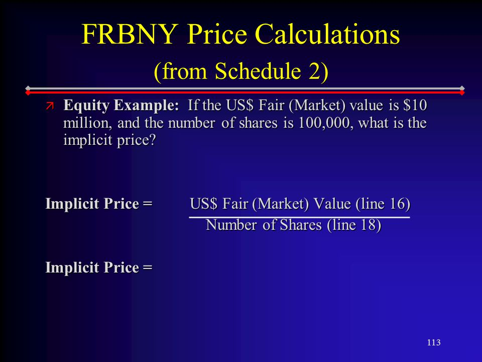 113 FRBNY Price Calculations (from Schedule 2) ä Equity Example: If the US$ Fair (Market) value is $10 million, and the number of shares is 100,000, what is the implicit price.