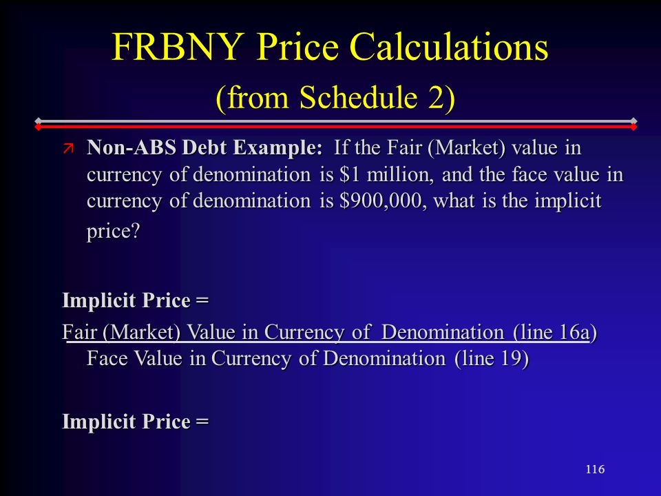 116 FRBNY Price Calculations (from Schedule 2) ä Non-ABS Debt Example: If the Fair (Market) value in currency of denomination is $1 million, and the face value in currency of denomination is $900,000, what is the implicit price.