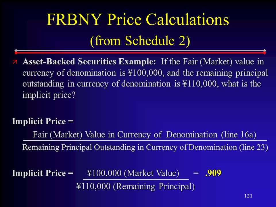 121 FRBNY Price Calculations (from Schedule 2) ä Asset-Backed Securities Example: If the Fair (Market) value in currency of denomination is ¥100,000, and the remaining principal outstanding in currency of denomination is ¥110,000, what is the implicit price.
