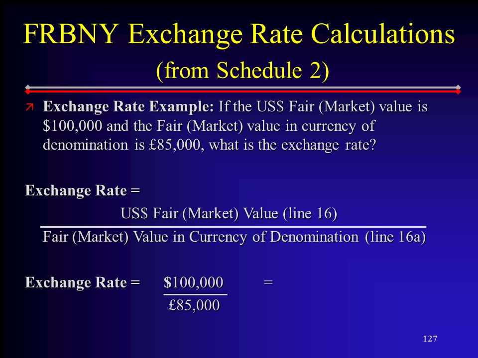 127 FRBNY Exchange Rate Calculations (from Schedule 2) ä Exchange Rate Example: If the US$ Fair (Market) value is $100,000 and the Fair (Market) value in currency of denomination is £85,000, what is the exchange rate.