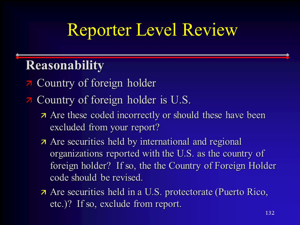 132 Reporter Level Review Reasonability ä Country of foreign holder ä Country of foreign holder is U.S.