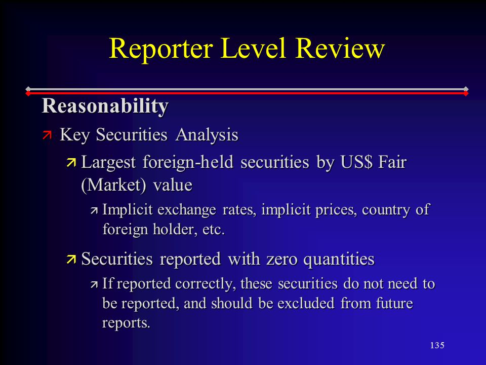 135 Reporter Level Review Reasonability ä Key Securities Analysis ä Largest foreign-held securities by US$ Fair (Market) value ä Implicit exchange rates, implicit prices, country of foreign holder, etc.
