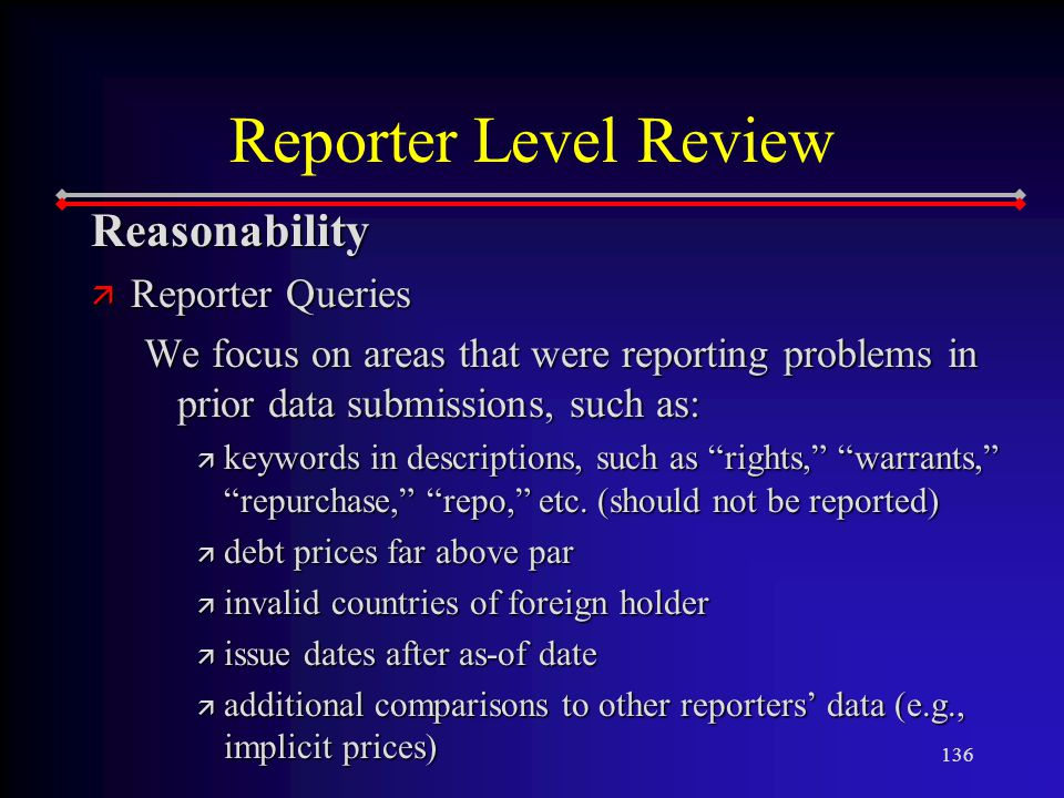136 Reasonability ä Reporter Queries We focus on areas that were reporting problems in prior data submissions, such as: ä keywords in descriptions, such as rights, warrants, repurchase, repo, etc.