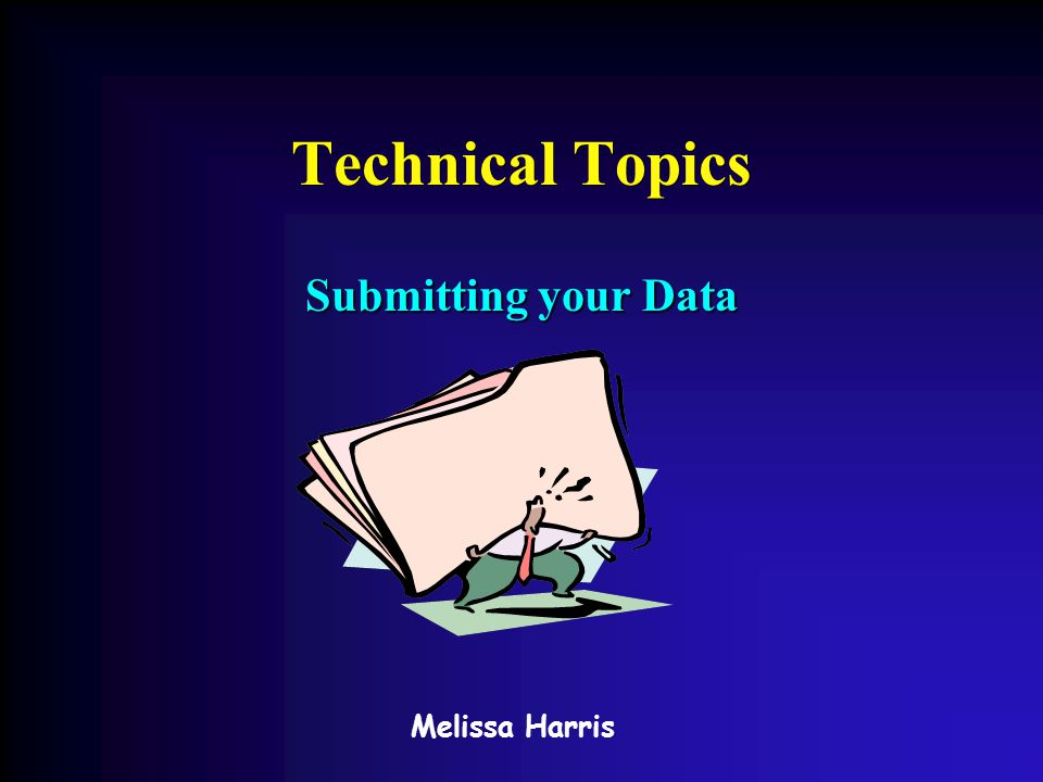 Technical Topics Submitting your Data Melissa Harris