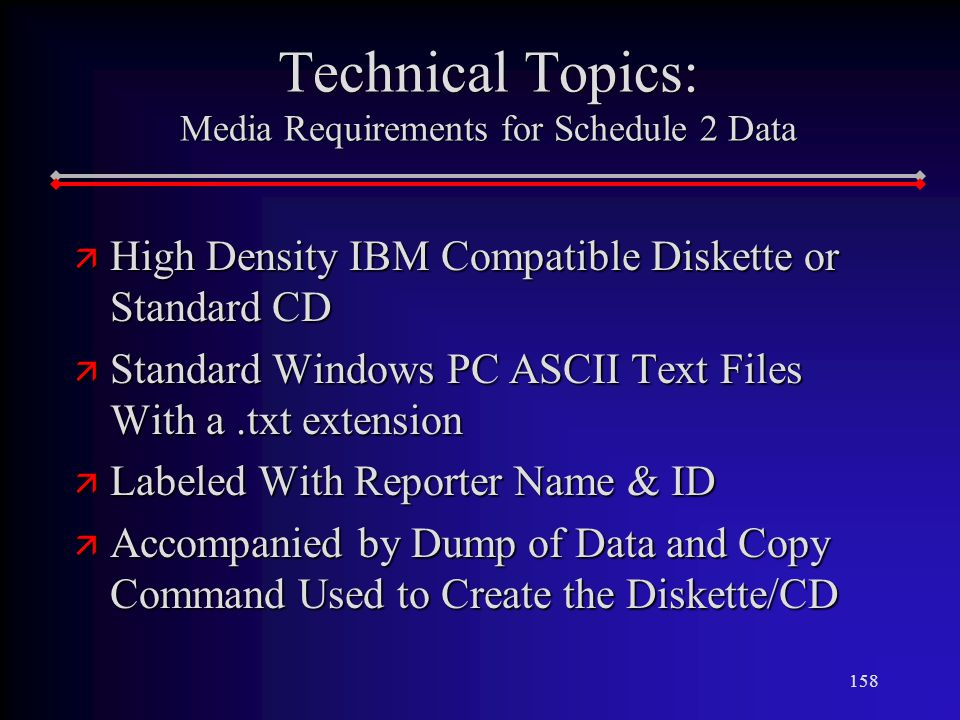 158 Technical Topics: Media Requirements for Schedule 2 Data ä High Density IBM Compatible Diskette or Standard CD ä Standard Windows PC ASCII Text Files With a.txt extension ä Labeled With Reporter Name & ID ä Accompanied by Dump of Data and Copy Command Used to Create the Diskette/CD