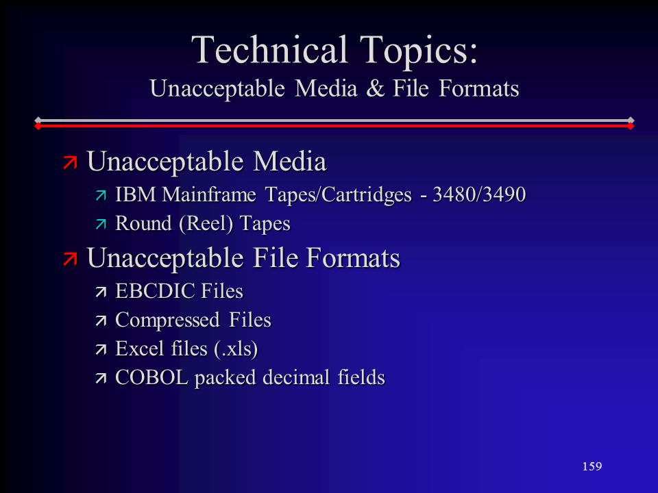 159 Technical Topics: Unacceptable Media & File Formats ä Unacceptable Media ä IBM Mainframe Tapes/Cartridges /3490 ä Round (Reel) Tapes ä Unacceptable File Formats ä EBCDIC Files ä Compressed Files ä Excel files (.xls) ä COBOL packed decimal fields