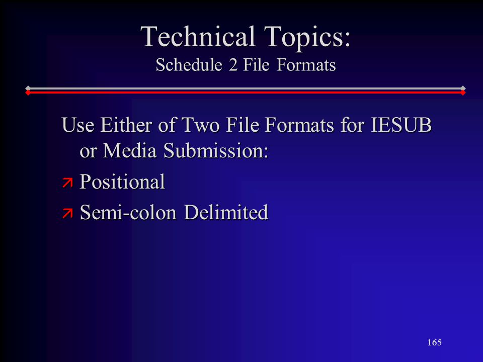 165 Technical Topics: Schedule 2 File Formats Use Either of Two File Formats for IESUB or Media Submission: ä Positional ä Semi-colon Delimited