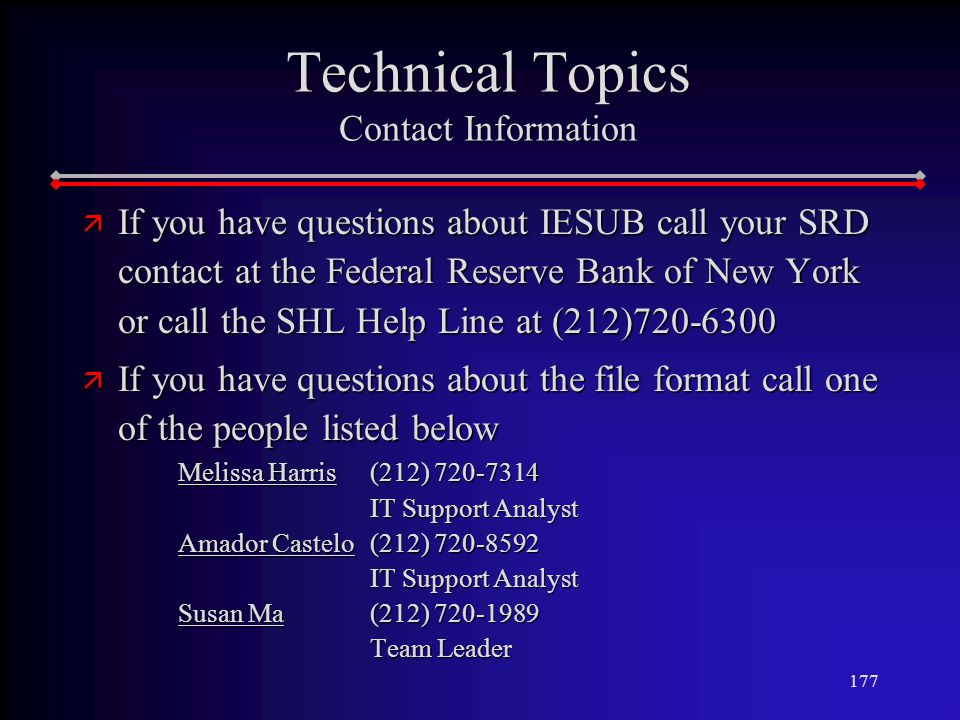 177 Technical Topics Contact Information ä If you have questions about IESUB call your SRD contact at the Federal Reserve Bank of New York or call the SHL Help Line at (212) ä If you have questions about the file format call one of the people listed below Melissa Harris (212) IT Support Analyst Amador Castelo (212) IT Support Analyst Susan Ma (212) Team Leader