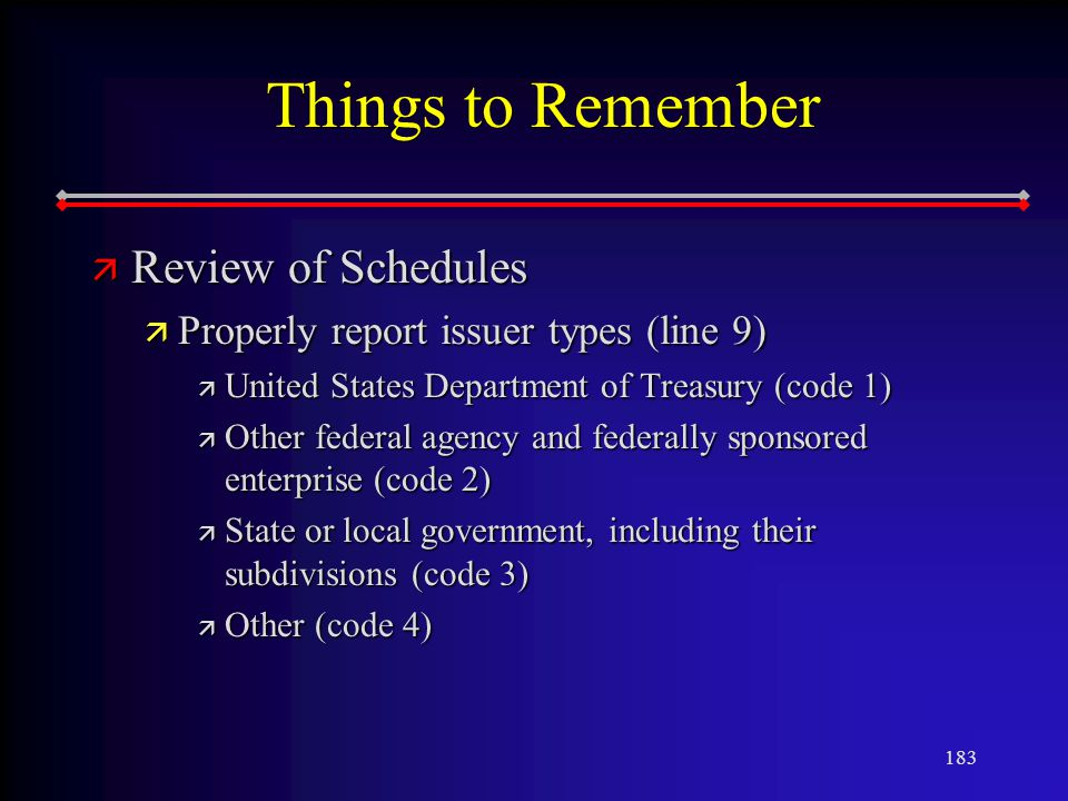 183 Things to Remember ä Review of Schedules ä Properly report issuer types (line 9) ä United States Department of Treasury (code 1) ä Other federal agency and federally sponsored enterprise (code 2) ä State or local government, including their subdivisions (code 3) ä Other (code 4)