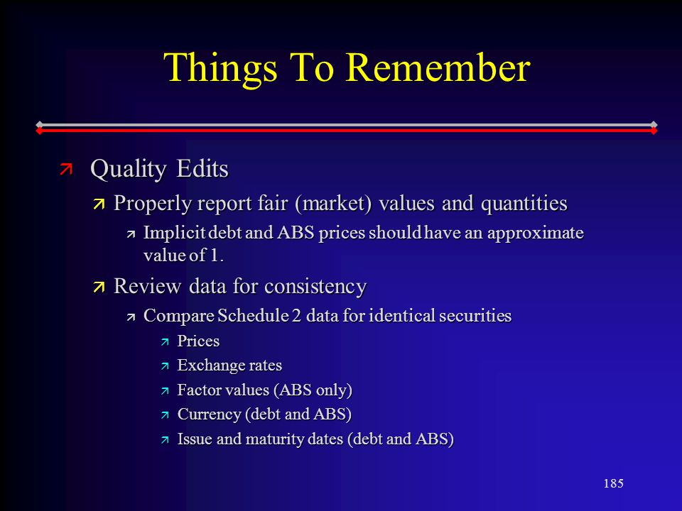 185 Things To Remember ä Quality Edits ä Properly report fair (market) values and quantities ä Implicit debt and ABS prices should have an approximate value of 1.