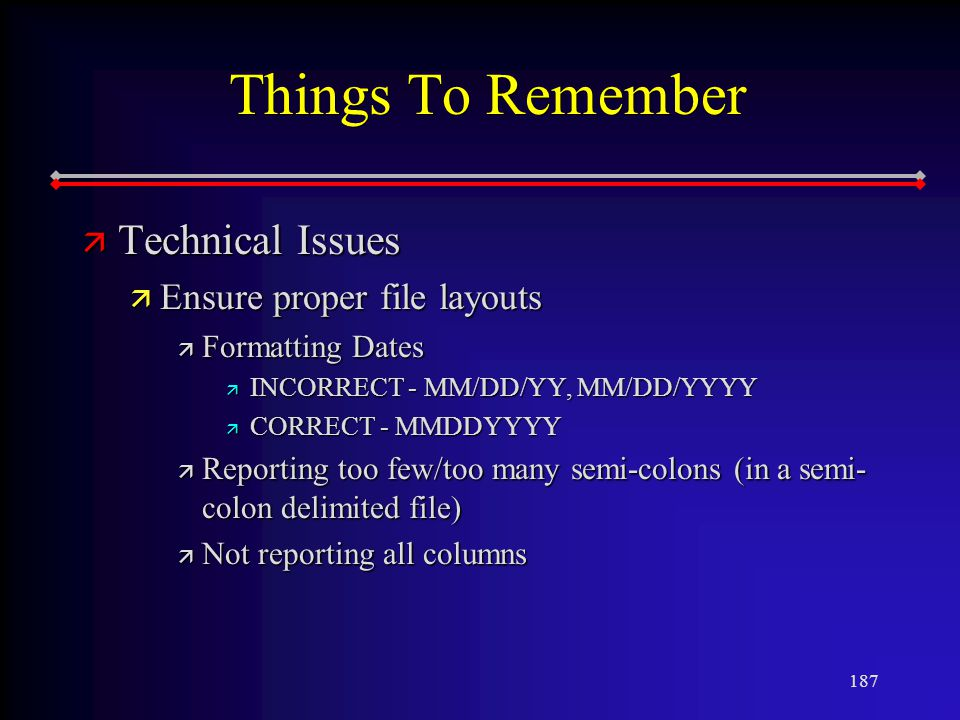 187 Things To Remember ä Technical Issues ä Ensure proper file layouts ä Formatting Dates ä INCORRECT - MM/DD/YY, MM/DD/YYYY ä CORRECT - MMDDYYYY ä Reporting too few/too many semi-colons (in a semi- colon delimited file) ä Not reporting all columns
