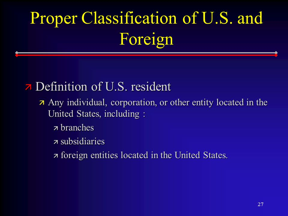 27 Proper Classification of U.S. and Foreign ä Definition of U.S.