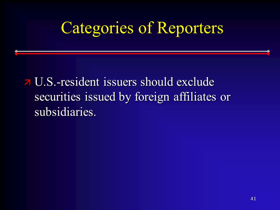 41 Categories of Reporters ä U.S.-resident issuers should exclude securities issued by foreign affiliates or subsidiaries.