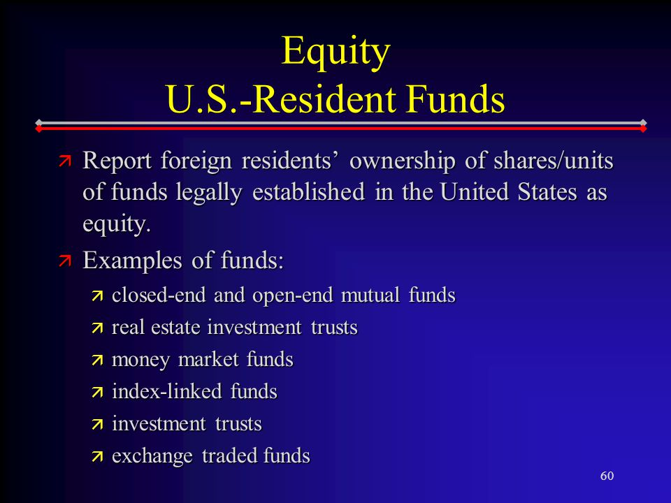 60 Equity U.S.-Resident Funds ä Report foreign residents' ownership of shares/units of funds legally established in the United States as equity.