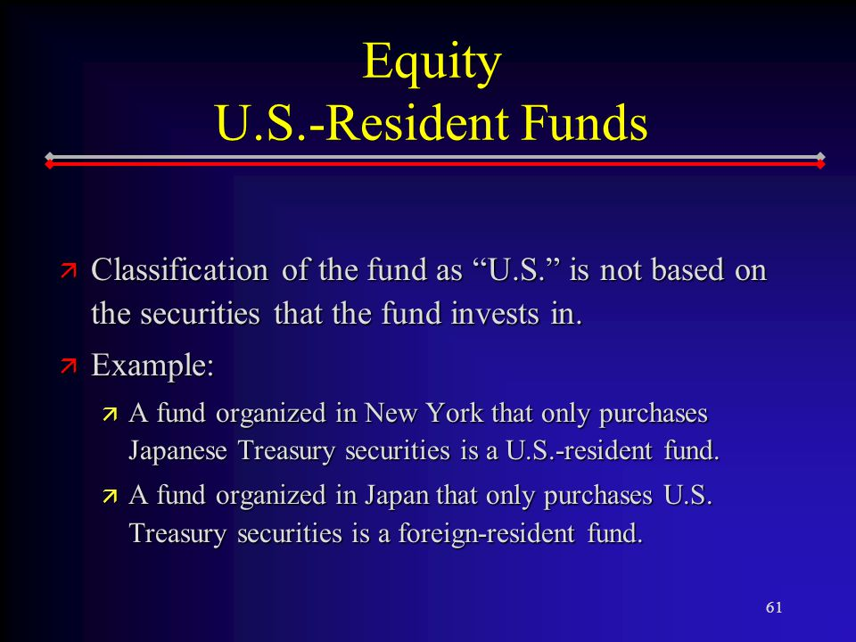 61 Equity U.S.-Resident Funds ä Classification of the fund as U.S. is not based on the securities that the fund invests in.
