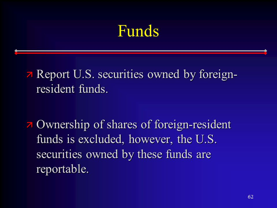 62 Funds ä Report U.S. securities owned by foreign- resident funds.