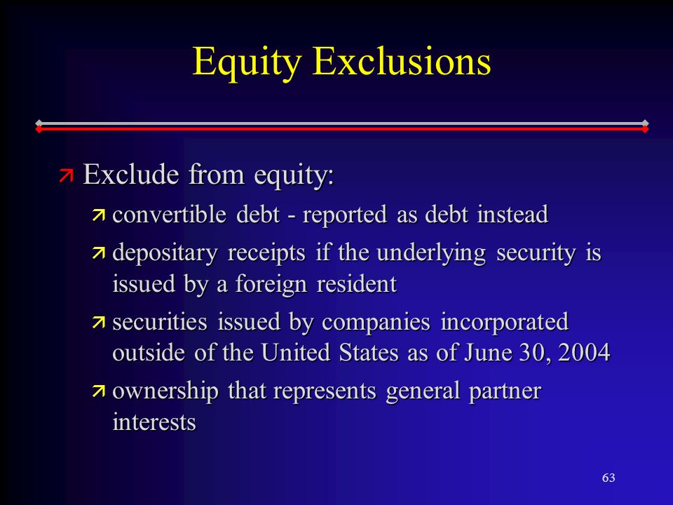 63 Equity Exclusions ä Exclude from equity: ä convertible debt - reported as debt instead ä depositary receipts if the underlying security is issued by a foreign resident ä securities issued by companies incorporated outside of the United States as of June 30, 2004 ä ownership that represents general partner interests