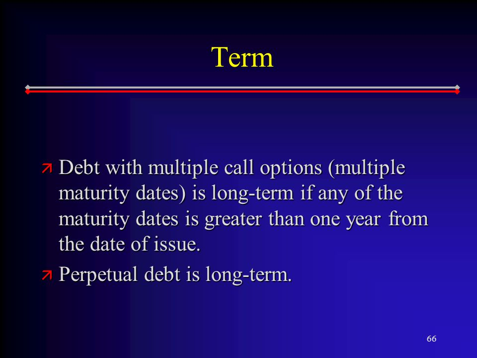 66 Term ä Debt with multiple call options (multiple maturity dates) is long-term if any of the maturity dates is greater than one year from the date of issue.