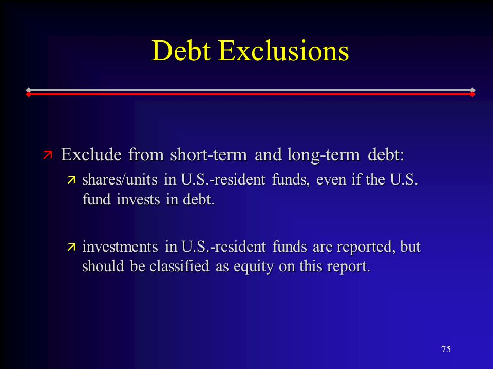75 Debt Exclusions ä Exclude from short-term and long-term debt: ä shares/units in U.S.-resident funds, even if the U.S.