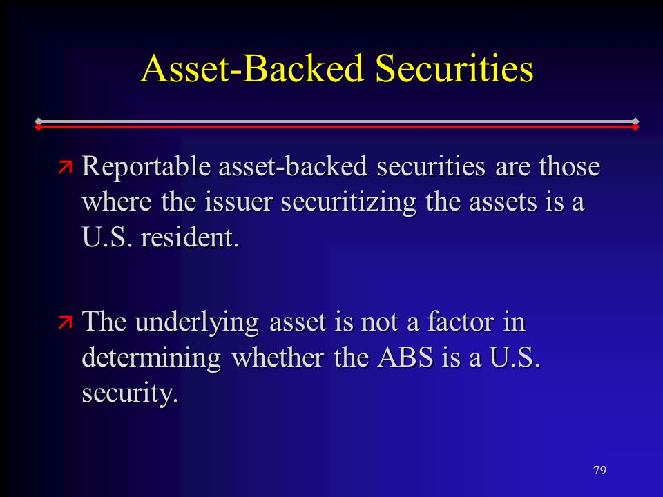 79 Asset-Backed Securities ä Reportable asset-backed securities are those where the issuer securitizing the assets is a U.S.
