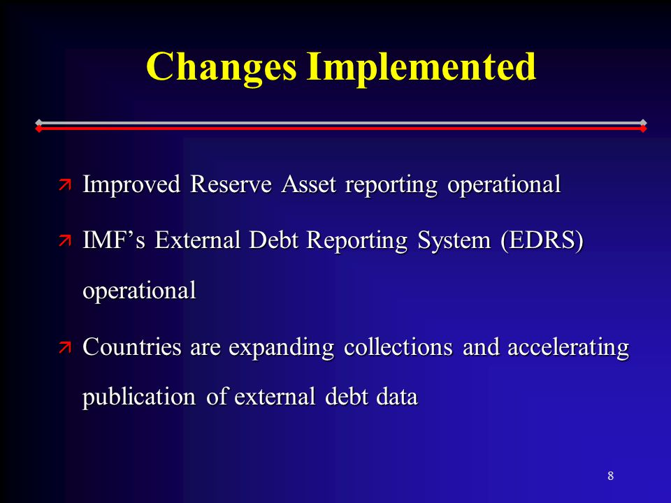 8 Changes Implemented ä Improved Reserve Asset reporting operational ä IMF's External Debt Reporting System (EDRS) operational ä Countries are expanding collections and accelerating publication of external debt data