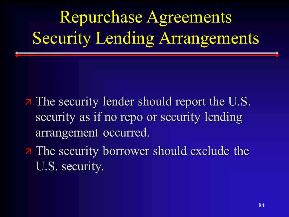 84 Repurchase Agreements Security Lending Arrangements ä The security lender should report the U.S.